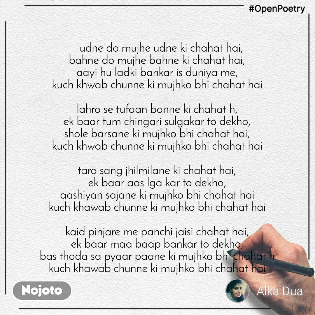 #OpenPoetry    udne do mujhe udne ki chahat hai, bahne do mujhe bahne ki chahat hai, aayi hu ladki bankar is duniya me, kuch khwab chunne ki mujhko bhi chahat hai  lahro se tufaan banne ki chahat h, ek baar tum chingari sulgakar to dekho, shole barsane ki mujhko bhi chahat hai, kuch khwab chunne ki mujhko bhi chahat hai  taro sang jhilmilane ki chahat hai, ek baar aas lga kar to dekho, aashiyan sajane ki mujhko bhi chahat hai kuch khawab chunne ki mujhko bhi chahat hai  kaid pinjare me panchi jaisi chahat hai, ek baar maa baap bankar to dekho, bas thoda sa pyaar paane ki mujhko bhi chahat h kuch khawab chunne ki mujhko bhi chahat hai