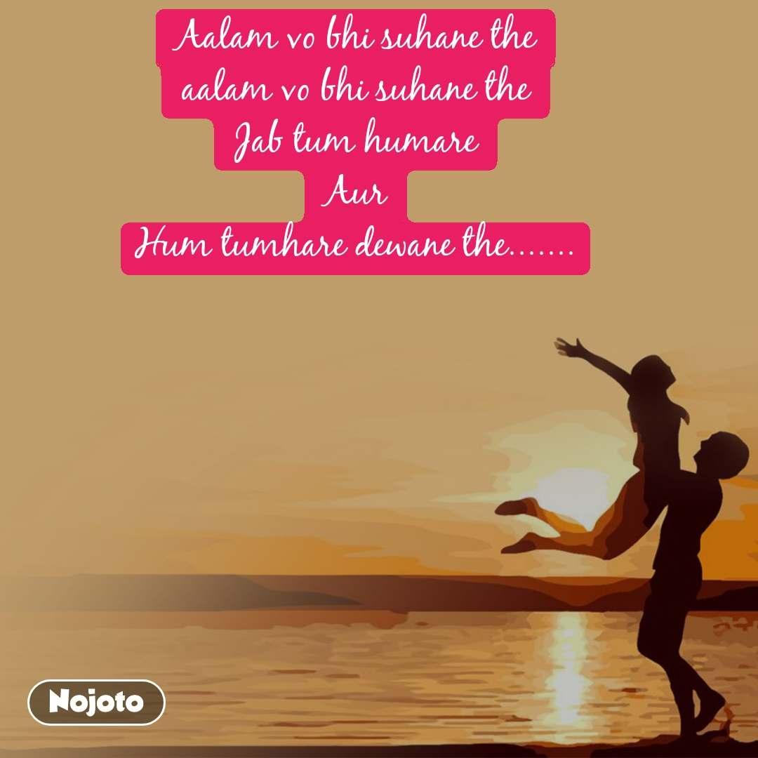 Mad Aalam vo bhi suhane the aalam vo bhi suhane the Jab tum humare Aur Hum tumhare dewane the.......