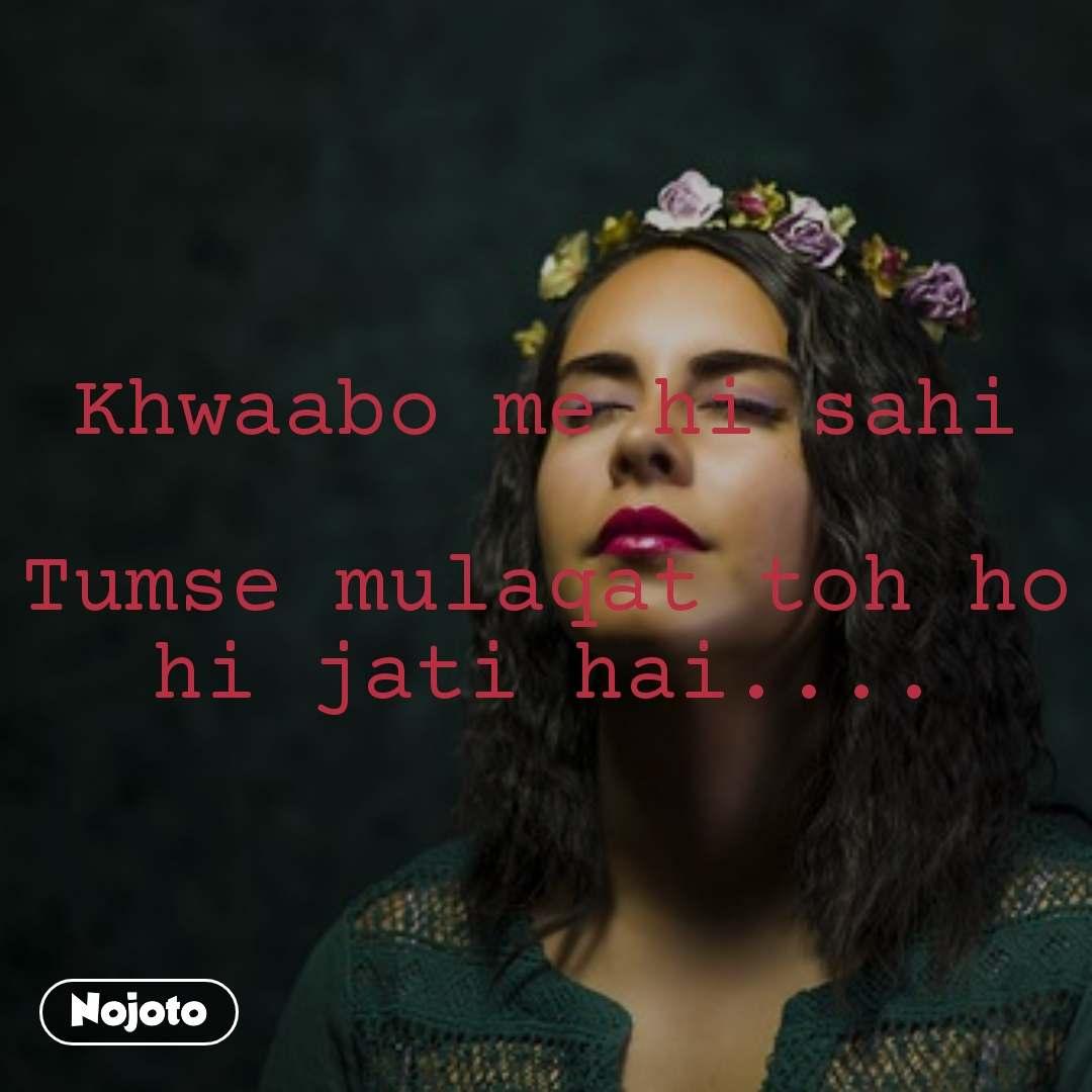 Khwaabo me hi sahi  Tumse mulaqat toh ho hi jati hai....