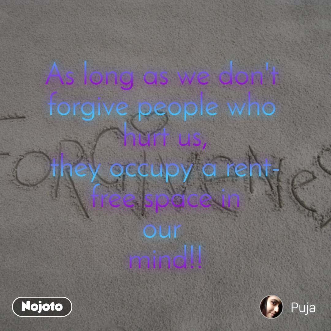 As long as we don't  forgive people who  hurt us, they occupy a rent- free space in our  mind!!