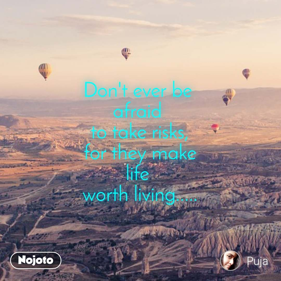 Don't ever be  afraid  to take risks, for they make life  worth living.....