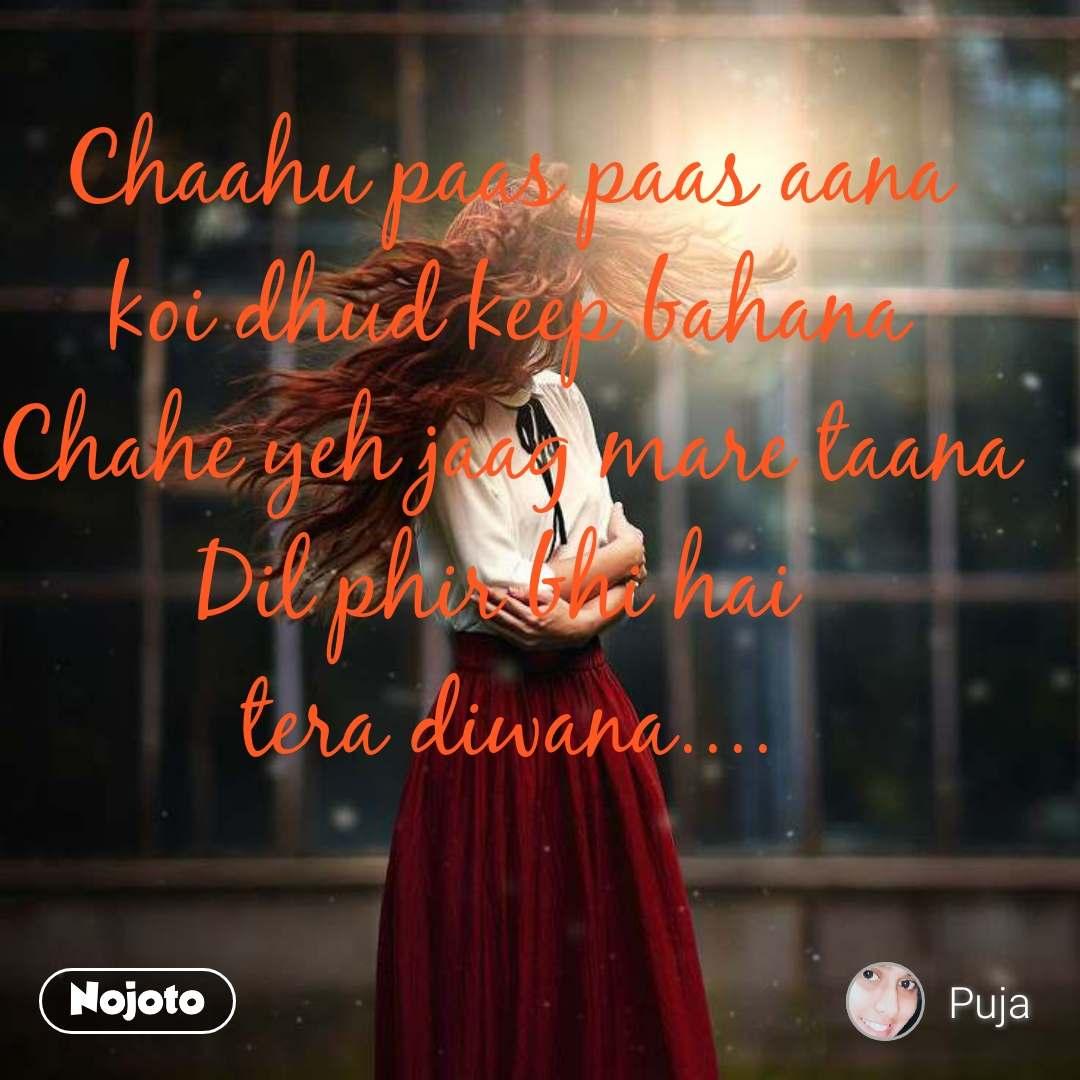 Chaahu paas paas aana koi dhud keep bahana Chahe yeh jaag mare taana Dil phir bhi hai  tera diwana....