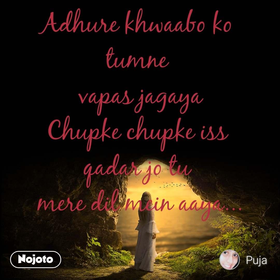 Adhure khwaabo ko  tumne  vapas jagaya Chupke chupke iss  qadar jo tu  mere dil mein aaya...