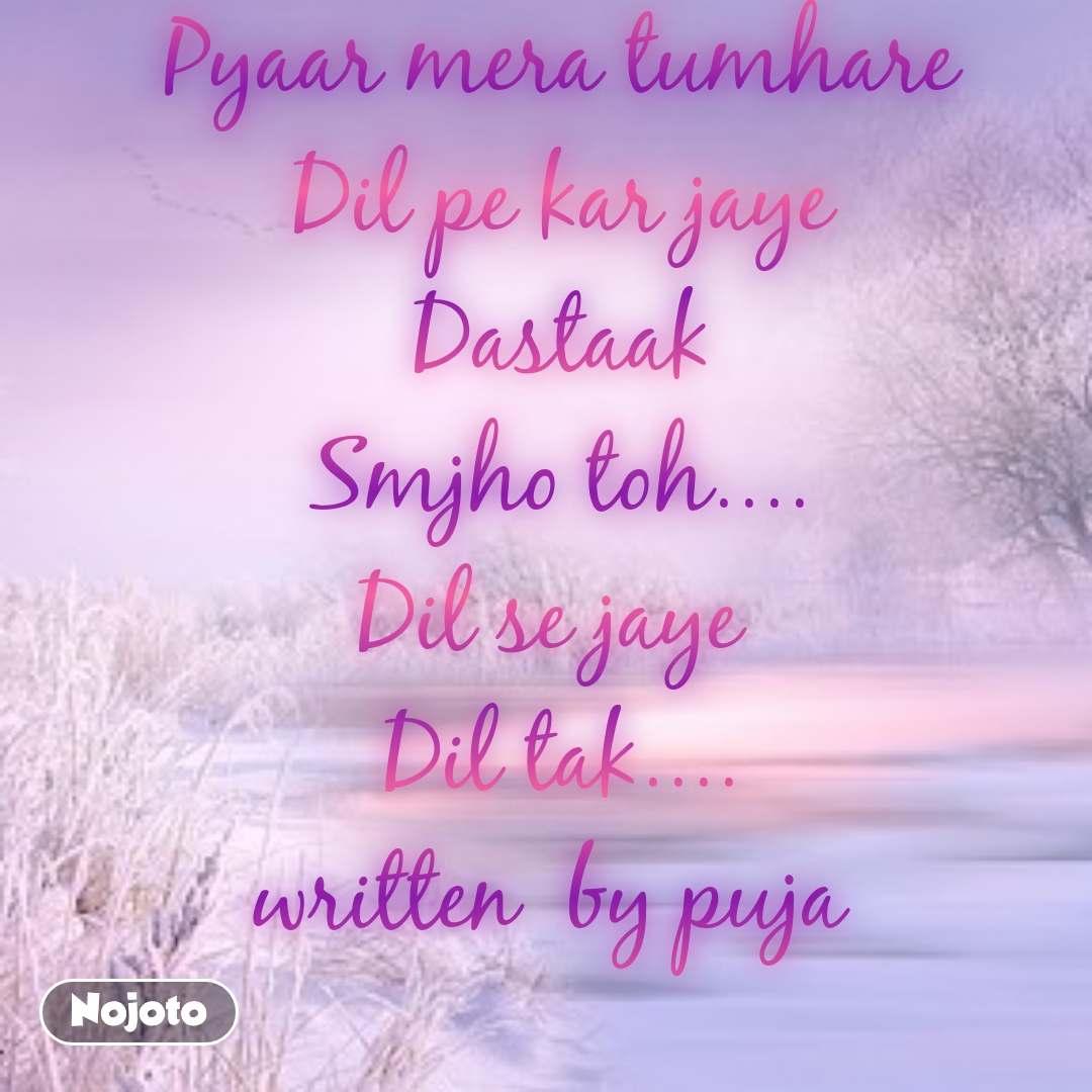 Pyaar mera tumhare Dil pe kar jaye Dastaak Smjho toh.... Dil se jaye  Dil tak.... written  by puja