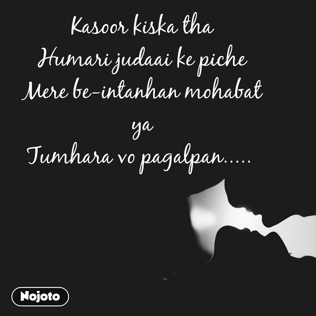 Kasoor kiska tha Humari judaai ke piche Mere be-intanhan mohabat ya Tumhara vo pagalpan.....