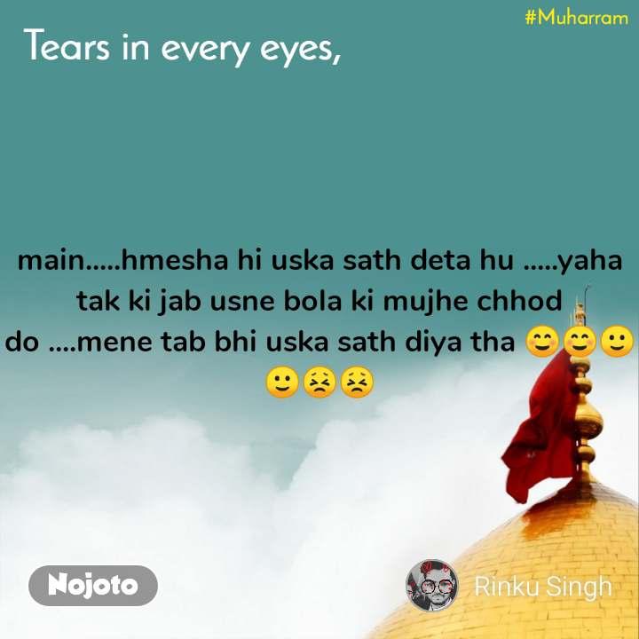 Tears come in every eyes, main.....hmesha hi uska sath deta hu .....yaha tak ki jab usne bola ki mujhe chhod do ....mene tab bhi uska sath diya tha ☺️☺️🙂🙂😣😣