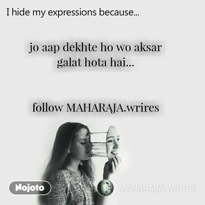 I hide my expression because jo aap dekhte ho wo aksar galat hota hai...   follow MAHARAJA.wrires