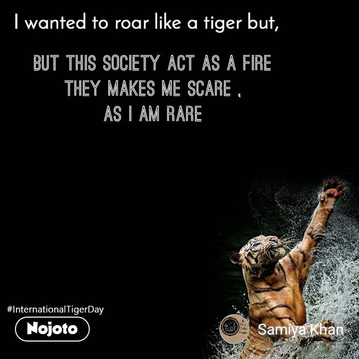 I wanted to roar like a tiger but,  but this society act as a fire they makes me scare , As i am rare