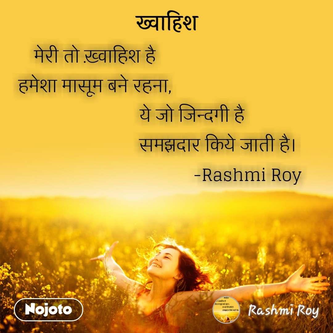 ख़्वाहिश  मेरी तो ख़्वाहिश है  हमेशा मासूम बने रहना,                                             ये जो जिन्दगी है                                                        समझदार किये जाती है।                                                                    -Rashmi Roy