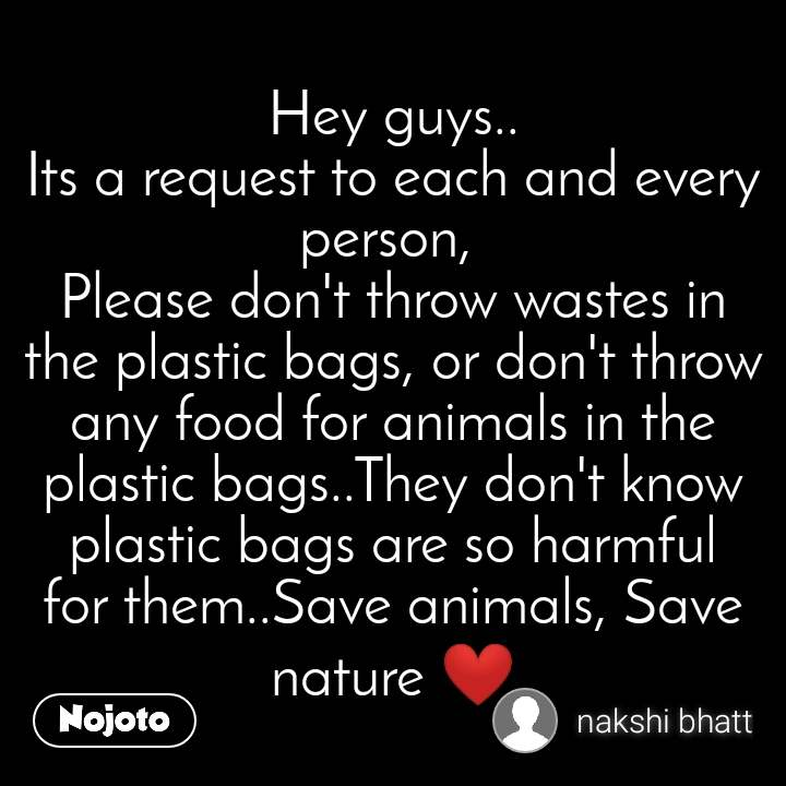 Hey guys.. Its a request to each and every person,  Please don't throw wastes in the plastic bags, or don't throw any food for animals in the plastic bags..They don't know plastic bags are so harmful for them..Save animals, Save nature ❤️