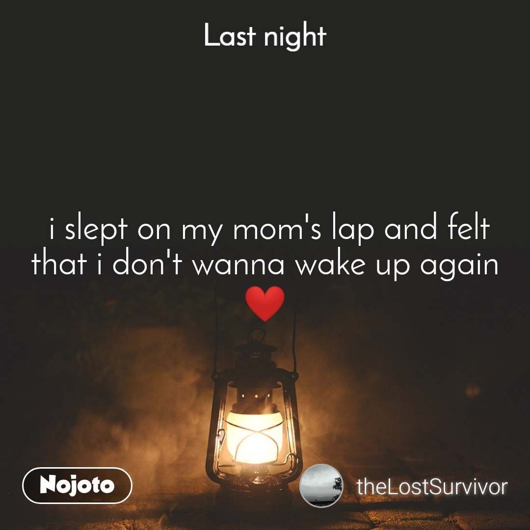 Last night   i slept on my mom's lap and felt that i don't wanna wake up again ❤️