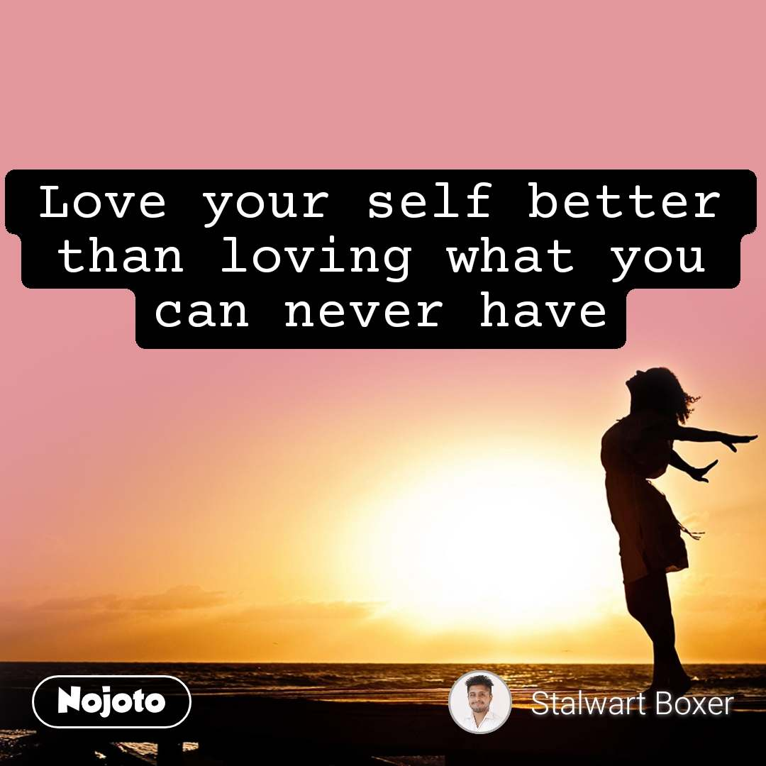 Love your self better than loving what you can never have