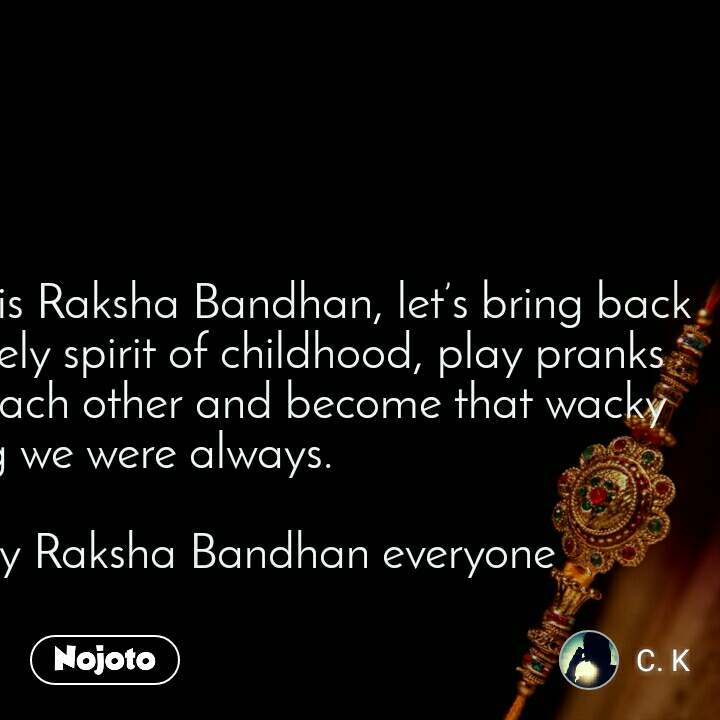 On this Raksha Bandhan, let's bring back the lively spirit of childhood, play pranks with each other and become that wacky sibling we were always.  Happy Raksha Bandhan everyone