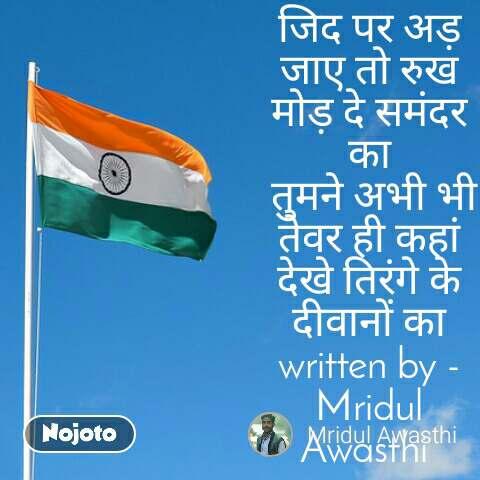 जिद पर अड़ जाए तो रुख मोड़ दे समंदर का  तुमने अभी भी तेवर ही कहां देखे तिरंगे के दीवानों का written by -Mridul Awasthi
