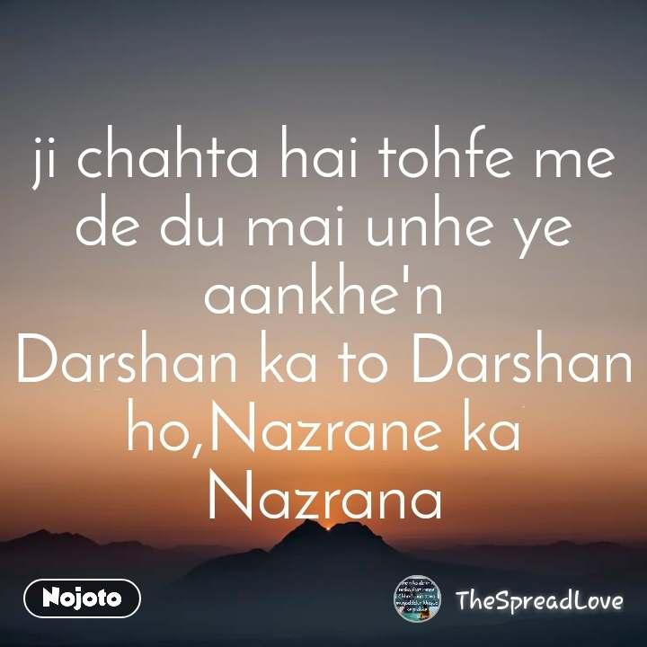 ji chahta hai tohfe me de du mai unhe ye aankhe'n Darshan ka to Darshan ho,Nazrane ka Nazrana