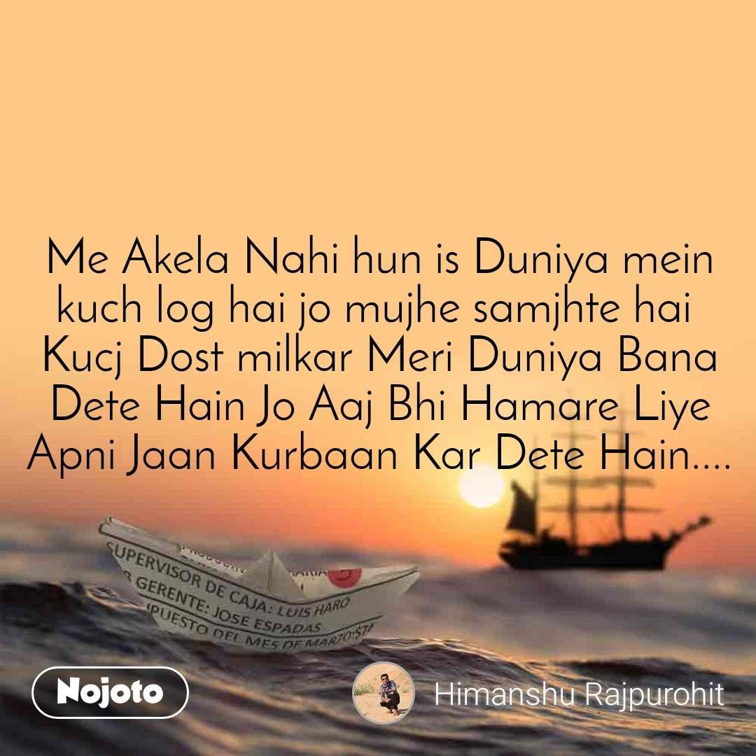 Me Akela Nahi hun is Duniya mein kuch log hai jo mujhe samjhte hai  Kucj Dost milkar Meri Duniya Bana Dete Hain Jo Aaj Bhi Hamare Liye Apni Jaan Kurbaan Kar Dete Hain....