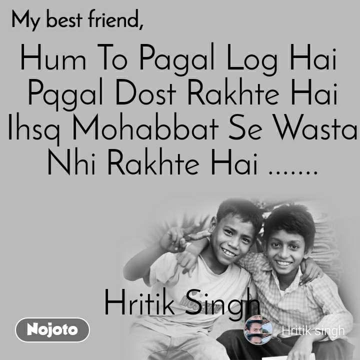 My Best Friend Hum To Pagal Log Hai  Pqgal Dost Rakhte Hai Ihsq Mohabbat Se Wasta Nhi Rakhte Hai .......    Hritik Singh