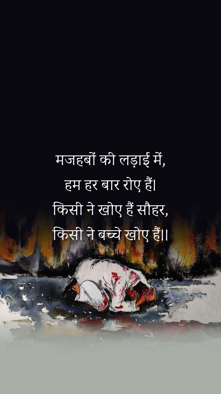 मजहबों की लड़ाई में, हम हर बार रोए हैं। किसी ने खोए हैं साैहर, किसी ने बच्चे खोए हैं।।