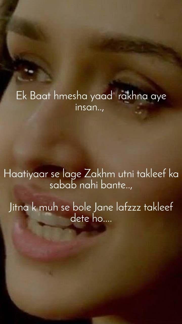 Ek Baat hmesha yaad  rakhna aye insan..,       Haatiyaar se lage Zakhm utni takleef ka sabab nahi bante..,  Jitna k muh se bole Jane lafzzz takleef dete ho....