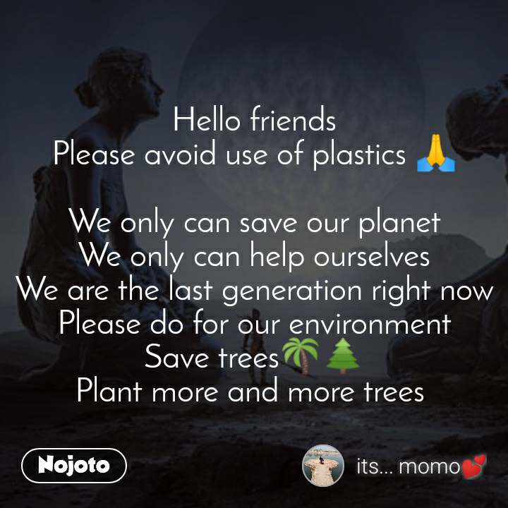 Hello friends Please avoid use of plastics 🙏  We only can save our planet We only can help ourselves We are the last generation right now Please do for our environment Save trees🌴🌲 Plant more and more trees