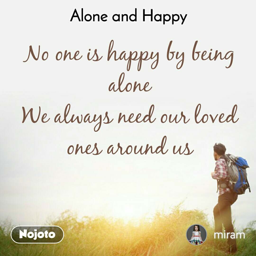 Alone and Happy  No one is happy by being alone We always need our loved ones around us
