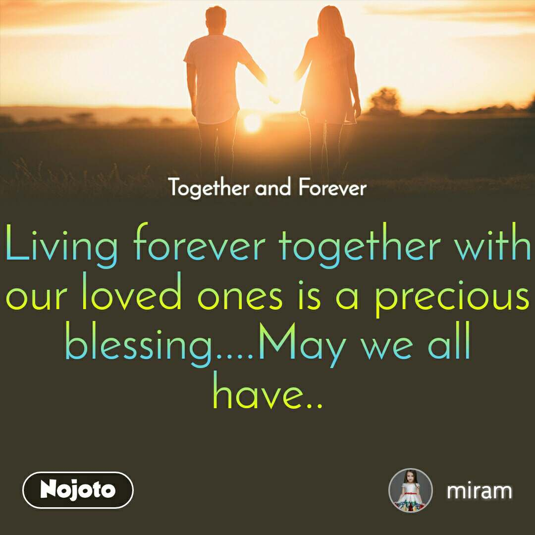 Together and Forever    Living forever together with our loved ones is a precious blessing....May we all have..