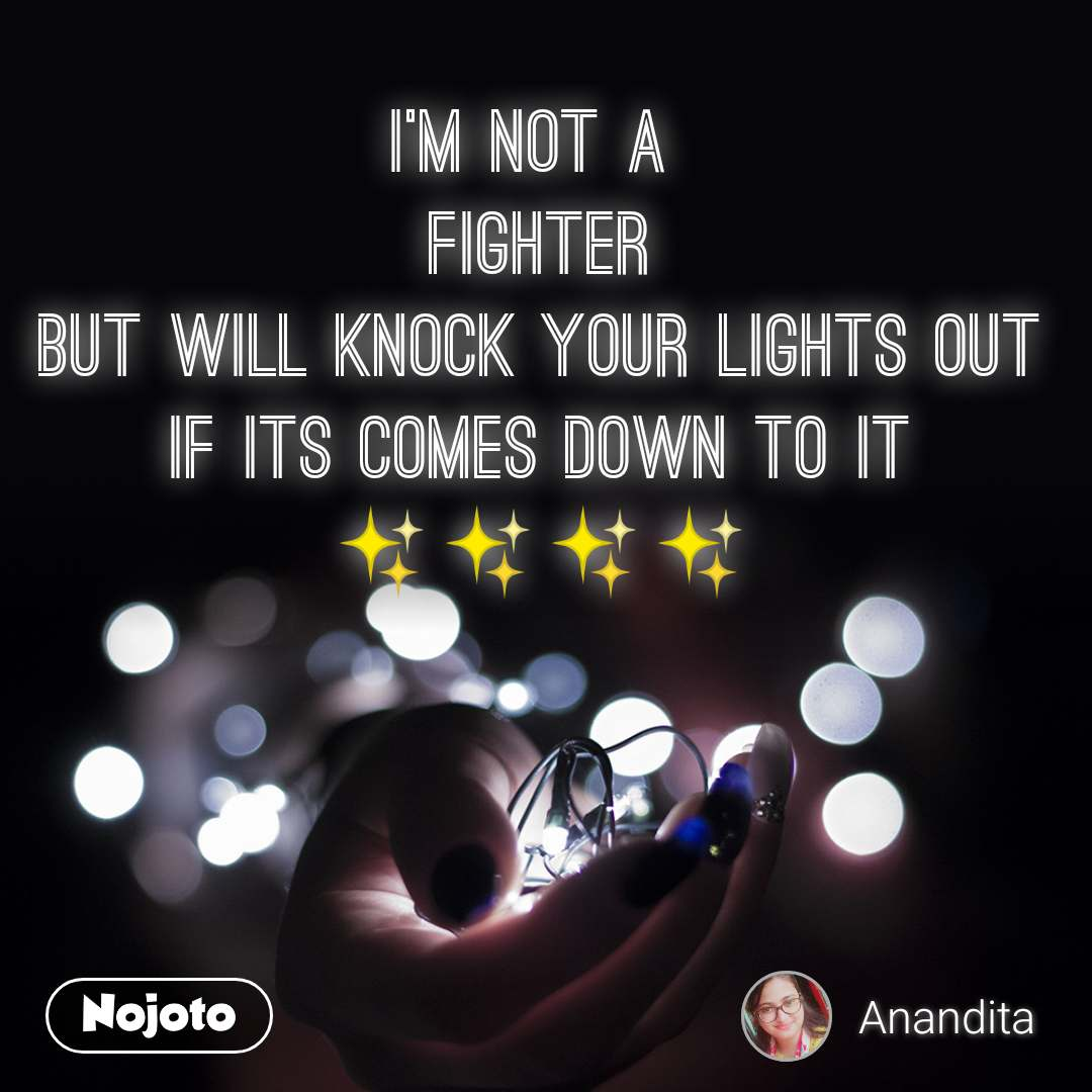 I'm not a  FIGHTER But will knock your lights out if its comes down to it ✨✨✨✨