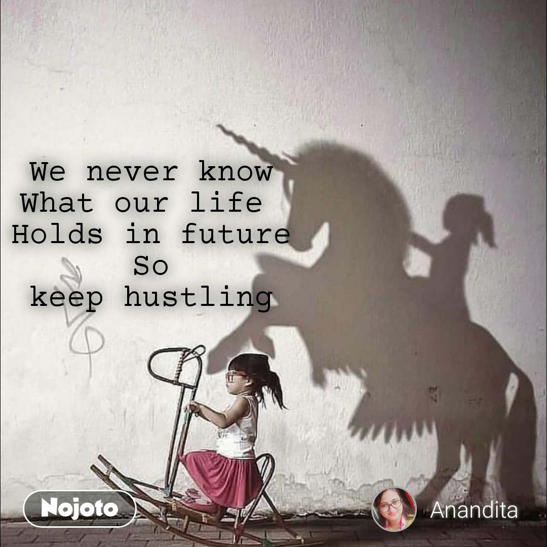 We never know What our life  Holds in future So keep hustling