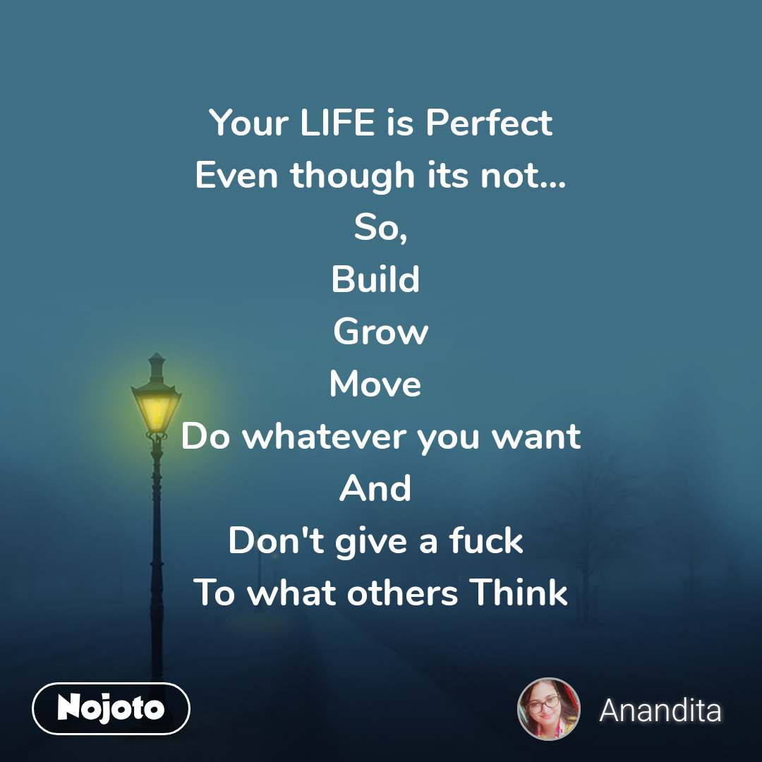 Your LIFE is Perfect Even though its not... So, Build  Grow Move  Do whatever you want And  Don't give a fuck  To what others Think