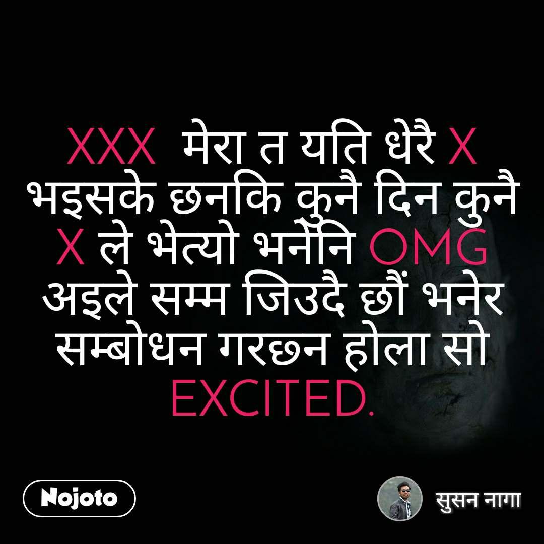 XXX  मेरा त यति धेरै X भइसके छनकि कुनै दिन कुनै X ले भेत्यो भनेनि OMG अइले सम्म जिउदै छौं भनेर सम्बोधन गरछ्न होला सो EXCITED.