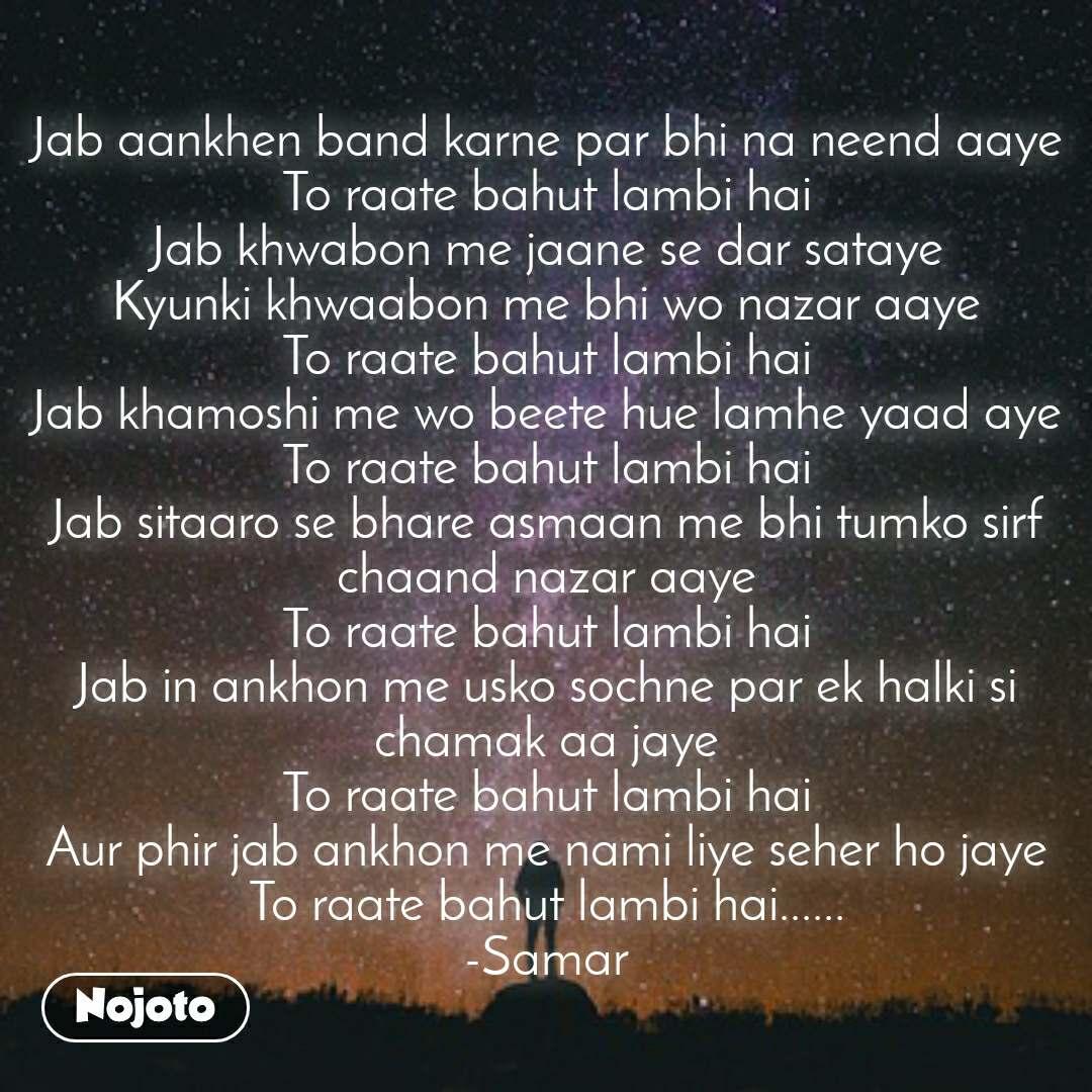 #2YearsOfNojoto Jab aankhen band karne par bhi na neend aaye To raate bahut lambi hai Jab khwabon me jaane se dar sataye Kyunki khwaabon me bhi wo nazar aaye To raate bahut lambi hai Jab khamoshi me wo beete hue lamhe yaad aye To raate bahut lambi hai Jab sitaaro se bhare asmaan me bhi tumko sirf chaand nazar aaye To raate bahut lambi hai Jab in ankhon me usko sochne par ek halki si chamak aa jaye To raate bahut lambi hai Aur phir jab ankhon me nami liye seher ho jaye To raate bahut lambi hai...... -Samar