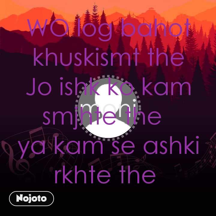 moni WO log bahot khuskismt the Jo ishk ko kam smjhte the   ya kam se ashki rkhte the
