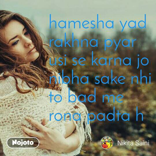 hamesha yad rakhna pyar usi se karna jo nibha sake nhi to bad me rona padta h