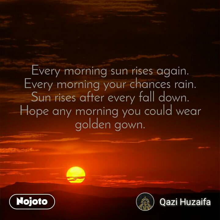 Every morning sun rises again. Every morning your chances rain. Sun rises after every fall down. Hope any morning you could wear golden gown.