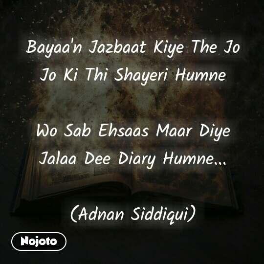 Bayaa'n Jazbaat Kiye The Jo Jo Ki Thi Shayeri Humne  Wo Sab Ehsaas Maar Diye Jalaa Dee Diary Humne...  (Adnan Siddiqui)