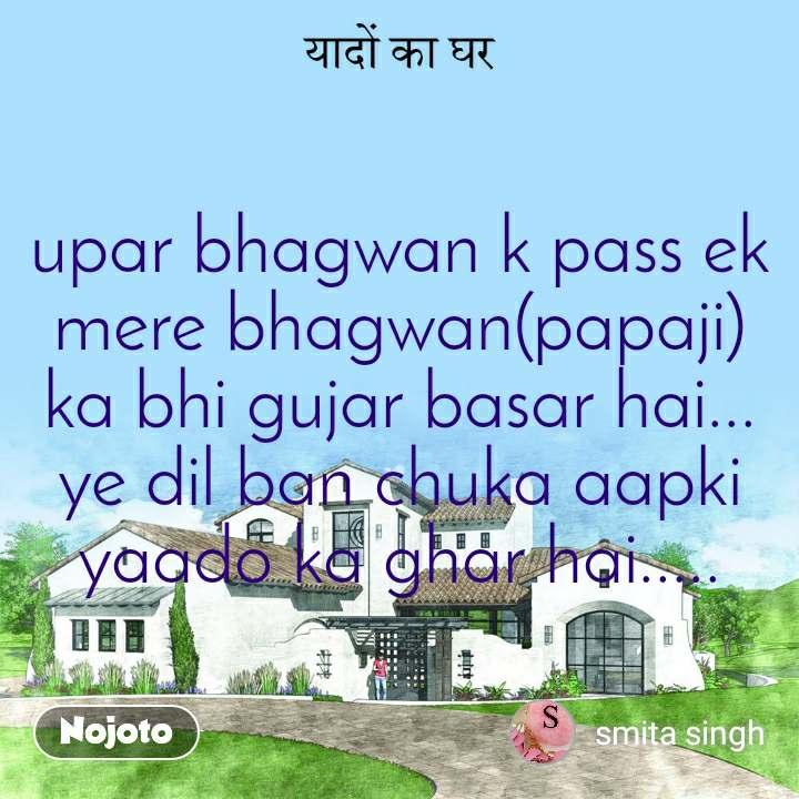 upar bhagwan k pass ek mere bhagwan(papaji) ka bhi gujar basar hai... ye dil ban chuka aapki yaado ka ghar hai.....