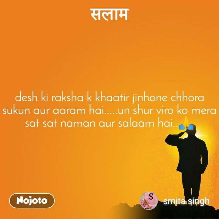 desh ki raksha k khaatir jinhone chhora sukun aur aaram hai.....un shur viro ko mera sat sat naman aur salaam hai..ЁЯЩП