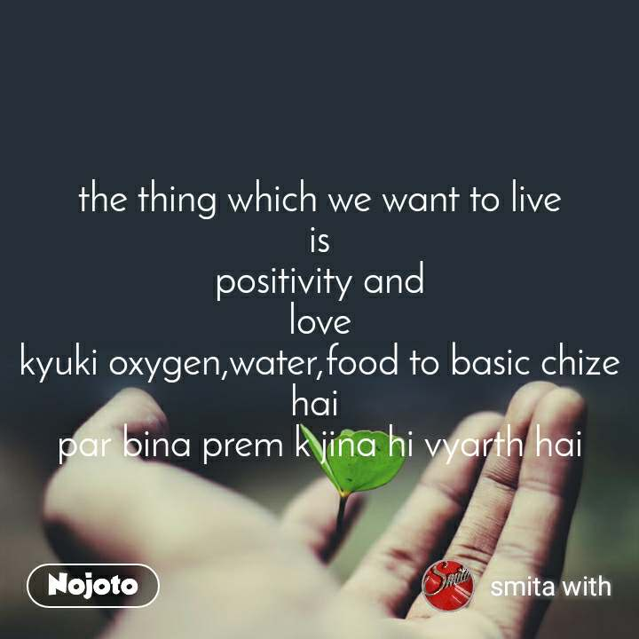 the thing which we want to live is positivity and love kyuki oxygen,water,food to basic chize hai  par bina prem k jina hi vyarth hai