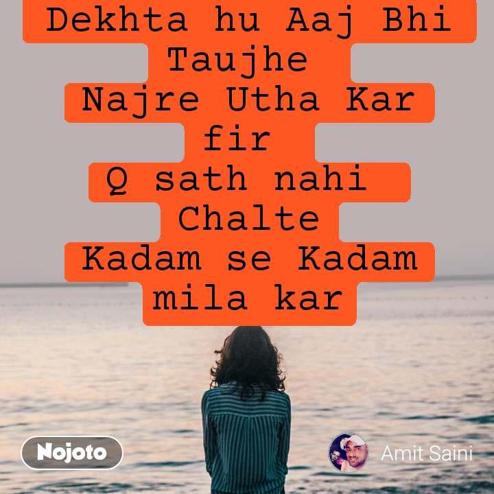 Dekhta hu Aaj Bhi Taujhe  Najre Utha Kar fir  Q sath nahi  Chalte Kadam se Kadam mila kar