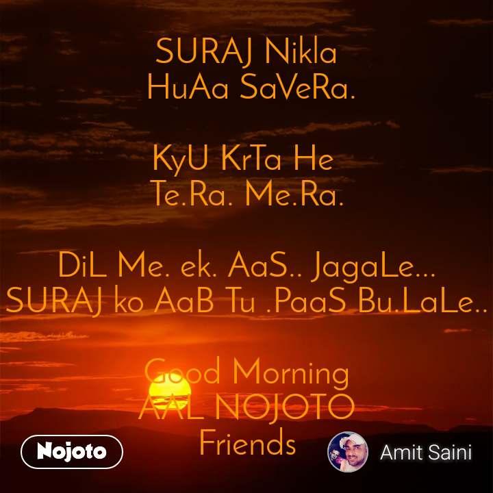 SURAJ Nikla   HuAa SaVeRa.  KyU KrTa He  Te.Ra. Me.Ra.  DiL Me. ek. AaS.. JagaLe... SURAJ ko AaB Tu .PaaS Bu.LaLe..  Good Morning AAL NOJOTO Friends