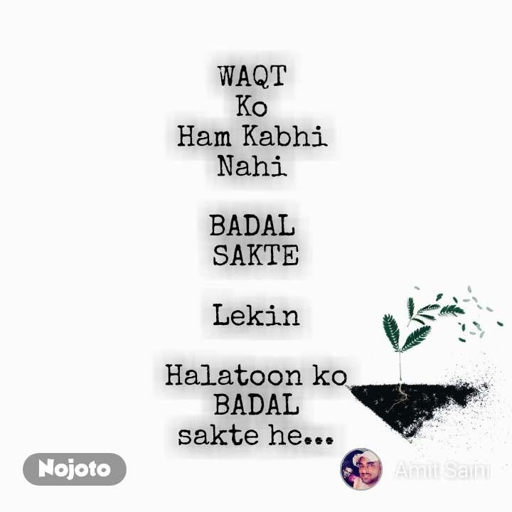 WAQT  Ko  Ham Kabhi  Nahi   BADAL  SAKTE  Lekin  Halatoon ko BADAL sakte he...