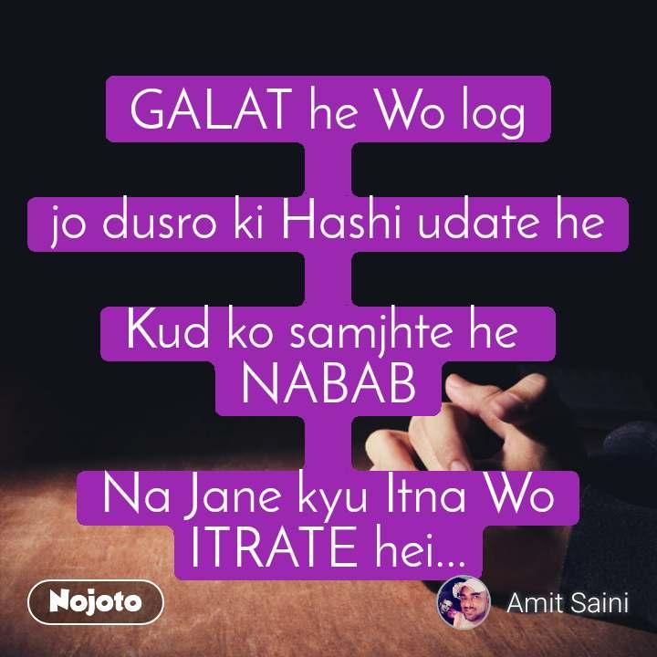 GALAT he Wo log  jo dusro ki Hashi udate he  Kud ko samjhte he  NABAB  Na Jane kyu Itna Wo ITRATE hei...