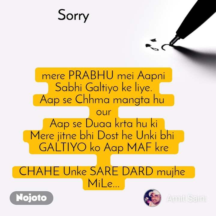 Sorry mere PRABHU mei Aapni Sabhi Galtiyo ke liye. Aap se Chhma mangta hu  our Aap se Duaa krta hu ki Mere jitne bhi Dost he Unki bhi   GALTIYO ko Aap MAF kre   CHAHE Unke SARE DARD mujhe  MiLe...