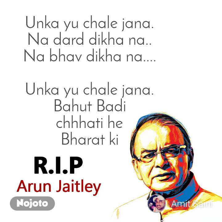 RIP Arun Jaitley Unka yu chale jana. Na dard dikha na.. Na bhav dikha na....  Unka yu chale jana. Bahut Badi chhhati he Bharat ki