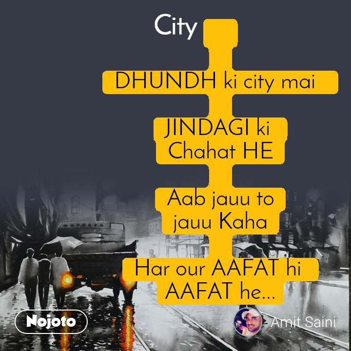 City     DHUNDH ki city mai    JINDAGI ki  Chahat HE  Aab jauu to jauu Kaha  Har our AAFAT hi  AAFAT he...