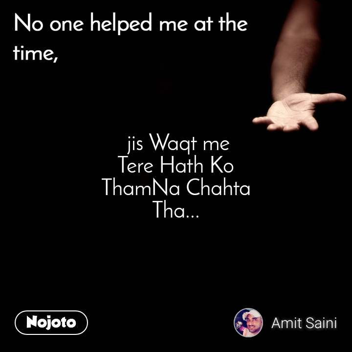 No one helped me at the time  jis Waqt me Tere Hath Ko ThamNa Chahta Tha...
