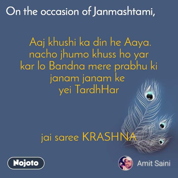 On the occasion of Janmashtami  Aaj khushi ka din he Aaya. nacho jhumo khuss ho yar kar lo Bandna mere prabhu ki janam janam ke  yei TardhHar    jai saree KRASHNA