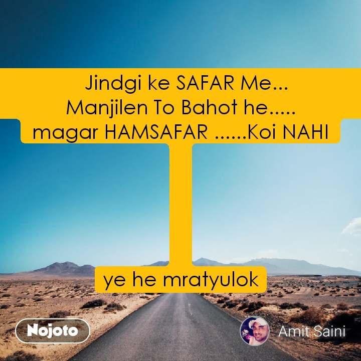 Safar   Jindgi ke SAFAR Me...                                                        Manjilen To Bahot he.....                                        magar HAMSAFAR ......Koi NAHI      ye he mratyulok