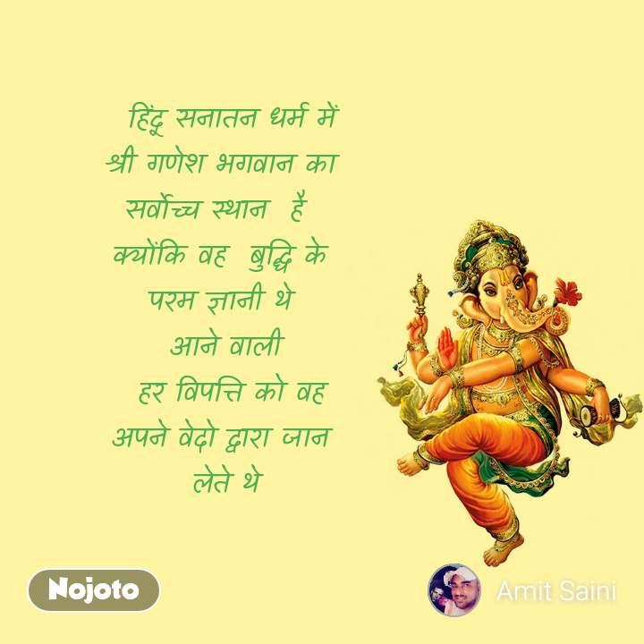 हिंदू सनातन धर्म में  श्री गणेश भगवान का  सर्वोच्च स्थान  है   क्योंकि वह  बुद्धि के  परम ज्ञानी थे  आने वाली   हर विपत्ति को वह  अपने वेदो द्वारा जान    लेते थे