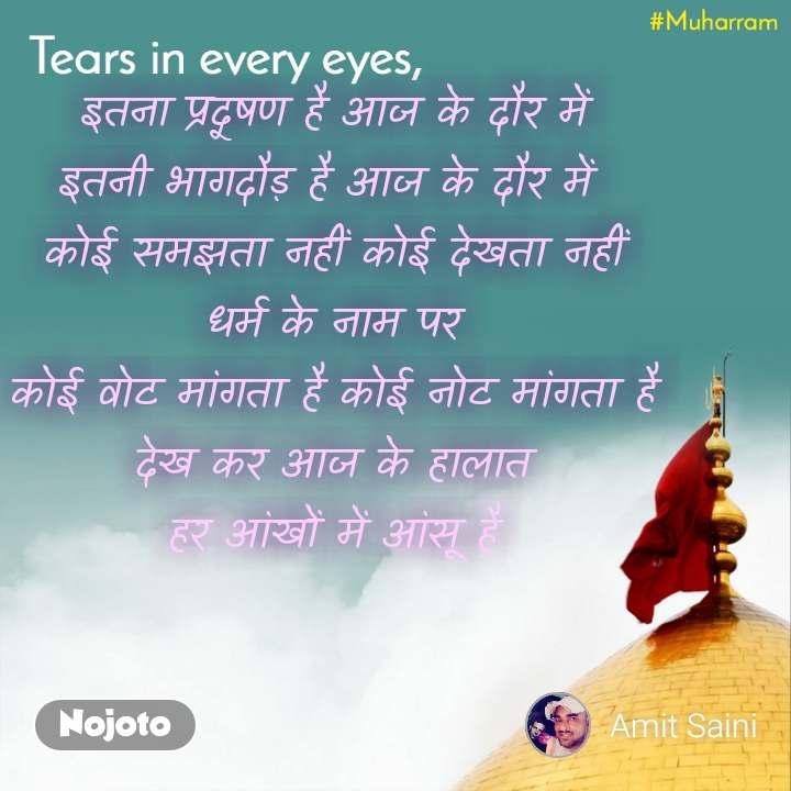 Tears come in every eyes,  इतना प्रदूषण है आज के दौर में  इतनी भागदौड़ है आज के दौर में  कोई समझता नहीं कोई देखता नहीं  धर्म के नाम पर  कोई वोट मांगता है कोई नोट मांगता है  देख कर आज के हालात  हर आंखों में आंसू है